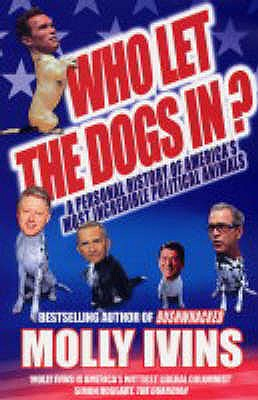 Who Let the Dogs In?: A Personal History of America's Most Incredible Political Animals - Ivins, Molly
