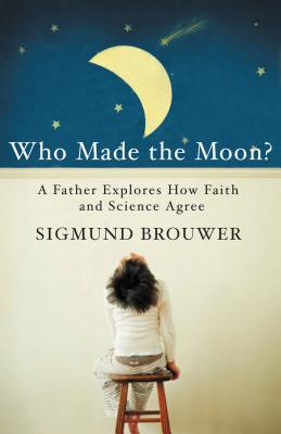 Who Made the Moon?: A Father Explores How Faith and Science Agree - Brouwer, Sigmund