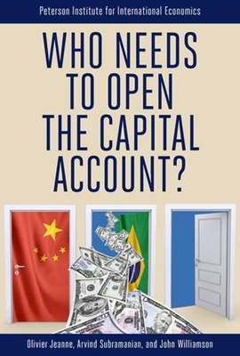 Who Needs to Open the Capital Account? - Jeanne, Olivier, and Subramanian, Arvind, and Williamson, John