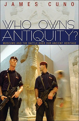 Who Owns Antiquity?: Museums and the Battle Over Our Ancient Heritage - Cuno, James