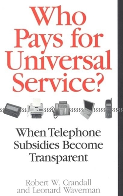 Who Pays for Universal Service?: When Telephone Subsidies Become Transparent - Crandall, Robert W, and Waverman, Leonard
