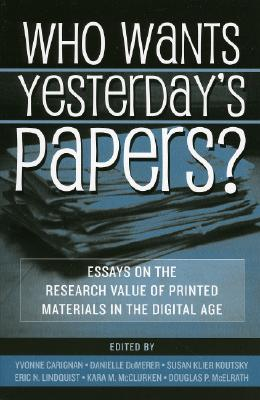 Who Wants Yesterday's Papers?: Essays on the Research Value of Printed Materials in the Digital Age - Carignan, Yvonne (Editor), and Dumerer, Danielle (Editor), and Koutsky, Susan Klier (Editor)