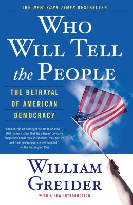Who Will Tell the People: The Betrayal of American Democracy - Greider, William