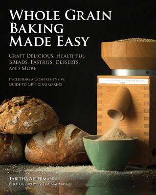 Whole Grain Baking Made Easy: Craft Delicious, Healthful Breads, Pastries, Desserts, and More - Including a Comprehensive Guide to Grinding Grains - Alterman, Tabitha, and Nauman, Tim (Photographer)