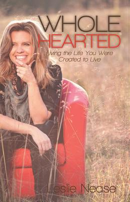 Wholehearted: Living the Life You Were Created to Live - Nease, Leslie