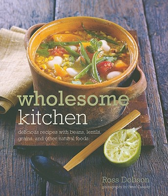 Wholesome Kitchen: Delicious Recipes with Beans, Lentils, Grains, and Other Natural Foods - Dobson, Ross, and Cassidy, Peter (Photographer)