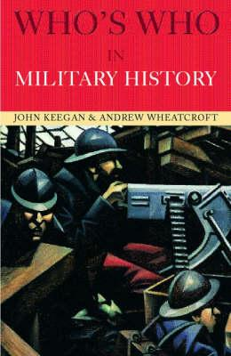 Who's Who in Military History: From 1453 to the Present Day - Keegan, John, and Wheatcroft, Andrew, Professor