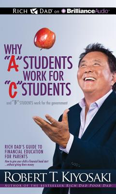 Why 'a' Students Work for 'c' Students and Why 'b' Students Work for the Government: Rich Dad's Guide to Financial Education for Parents - Kiyosaki, Robert
