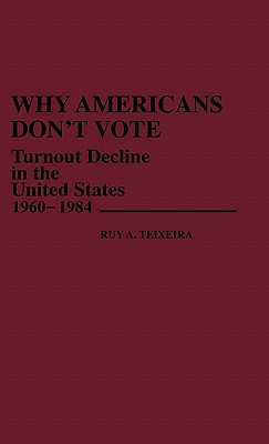 Why Americans Don't Vote: Turnout Decline in the United States, 1960-1984 - Teixeira, Ruy a