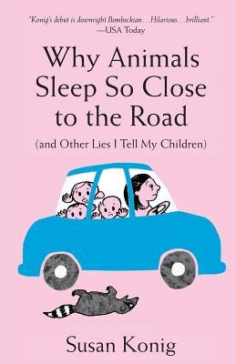Why Animals Sleep So Close to the Road (and Other Lies I Tell My Children) - Konig, Susan