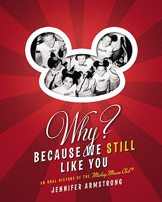 Why? Because We Still Like You: An Oral History of the Mickey Mouse Club - Armstrong, Jennifer