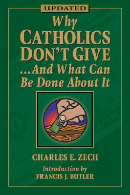 Why Catholic Don't Give... and What Can Be Done about It - Zech, Charles E, Ph.D., and Butler, Francis J (Introduction by)