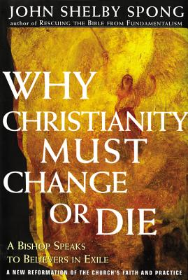 Why Christianity Must Change or Die: A Bishop Speaks to Believers in Exile - Spong, John Shelby, Bishop (Preface by)