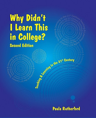 Why Didn't I Learn This in College: Teaching and Learning in the 21st Century - Rutherford, Paula