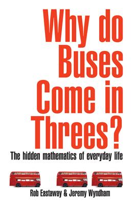 Why Do Buses Come in Threes?: The Hidden Maths of Everyday Life - Eastaway, Rob, and Wyndham, Jeremy, and Rice, Tim (Foreword by)