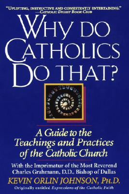 Why Do Catholics Do That?: A Guide to the Teachings and Practices of the Catholic Church - Johnson, Kevin Orlin, PH.D.