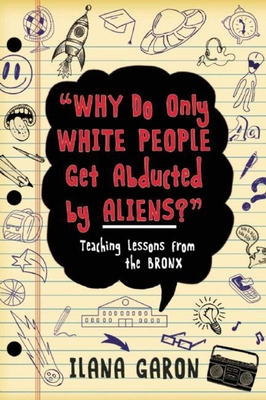 Why Do Only White People Get Abducted by Aliens?: Teaching Lessons from the Bronx - Garon, Ilana