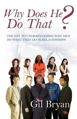 Why Does He Do That? the Key to Understanding Why Men Do What They Do in Relationships - Bryan, Gil