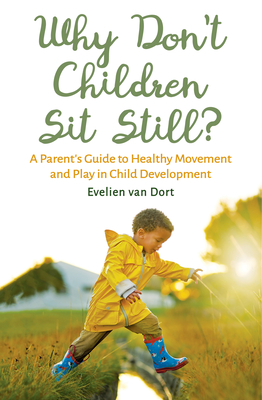 Why Don't Children Sit Still?: A Parent's Guide to Healthy Movement and Play in Child Development - Dort, Evelien van, and Mees, Barbara (Translated by)