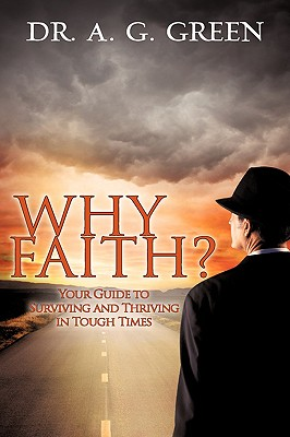 Why Faith? Your Guide to Surviving and Thriving in Tough Times - Green, A G, Dr.