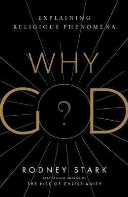 Why God?: Explaining Religious Phenomena - Stark, Rodney, Professor