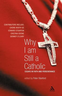 Why I Am Still a Catholic: Essays in Faith and Perseverance - Stanford, Peter (Editor)