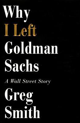 Why I Left Goldman Sachs: A Wall Street Story - Smith, Greg