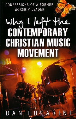 Why I Left the Contemporary Christian Music Movement: Confessions of a Former Worship Leader - Lucarini, Dan, and Blanchard, John (Foreword by)