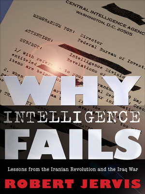 Why Intelligence Fails: Lessons from the Iranian Revolution and the Iraq War - Jervis, Robert L, Professor