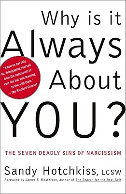 Why Is It Always about You?: The Seven Deadly Sins of Narcissism - Hotchkiss, Sandy, and Masterson, James F, M.D. (Foreword by)