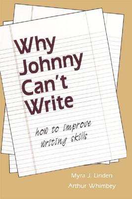 Why Johnny Can't Write: How to Improve Writing Skills - Linden, Myra J, and Whimbey, Arthur
