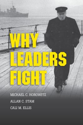 Why Leaders Fight - Horowitz, Michael C, and Stam, Allan C, and Ellis, Cali M