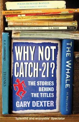 Why Not Catch-21?: The Stories Behind the Titles - Dexter, Gary