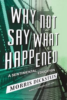 Why Not Say What Happened: A Sentimental Education - Dickstein, Morris