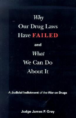 Why Our Drug Laws Have Failed: A Judicial Indictment of War on Drugs - Gray, James P