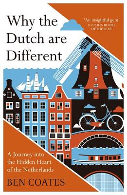 Why the Dutch are Different: A Journey into the Hidden Heart of the Netherlands: From Amsterdam to Zwarte Piet, the acclaimed guide to travel in Holland - Coates, Ben