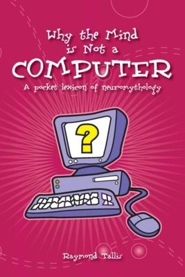 Why the Mind Is Not a Computer: A Pocket Lexicon of Neuromythology - Tallis, Raymond, Professor
