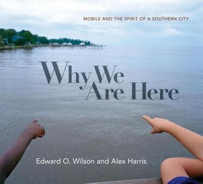Why We Are Here: Mobile and the Spirit of a Southern City - Wilson, Edward O, and Harris, Alex