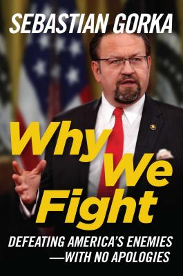Why We Fight: Defeating America's Enemies - With No Apologies - Gorka, Sebastian, Dr., PhD