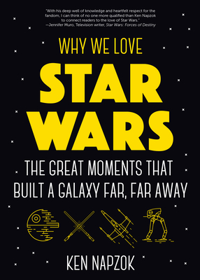 Why We Love Star Wars: The Great Moments That Built a Galaxy Far, Far Away (Science Fiction, Guide & Review) - Napzok, Ken, and Scrimshaw, Joseph (Foreword by)