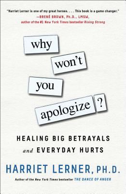 Why Won't You Apologize?: Healing Big Betrayals and Everyday Hurts - Lerner, Harriet, PhD, PH D