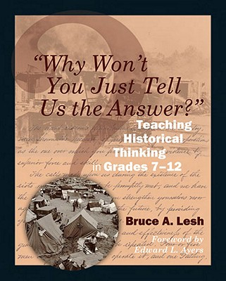 Why Won't You Just Tell Us the Answer?: Teaching Historical Thinking in Grades 7-12 - Lesh, Bruce