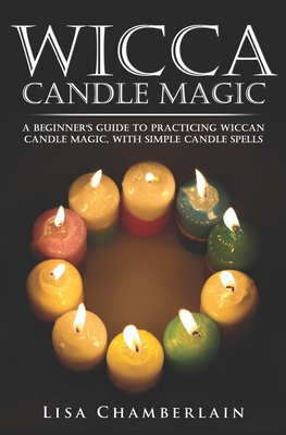 Wicca Candle Magic: A Beginner's Guide to Practicing Wiccan Candle Magic, with Simple Candle Spells - Chamberlain, Lisa
