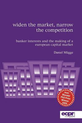 Widen the Market, Narrow the Competition: Banker Interests and the Making of a European Capital Market - Mugge, Daniel
