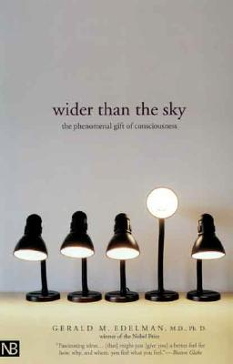 Wider Than the Sky: The Phenomenal Gift of Consciousness - Edelman, Gerald, Dr., Ph.D.