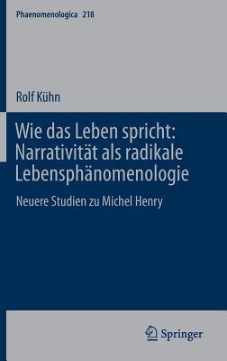 Wie Das Leben Spricht: Narrativitat ALS Radikale Lebensphanomenologie: Neuere Studien Zu Michel Henry - Kuhn, Rolf