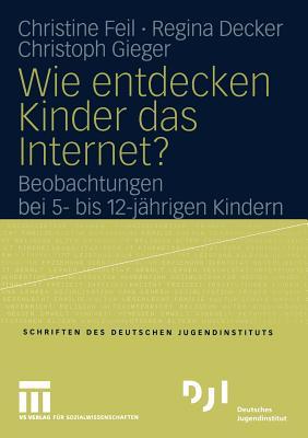 Wie Entdecken Kinder Das Internet?: Beobachtungen Bei 5- Bis 12-Jahrigen Kindern - Feil, Christine, and Decker, Regina, and Gieger, Christoph