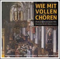 Wie mit Vollen Chören: Musik aus Berlins historischer Mitte - Alexandra Lachmann (soprano); Amnon Seelig (bass); Joachim Stegmann (alto); MarienEnsemble; Martin Backhaus (bass);...