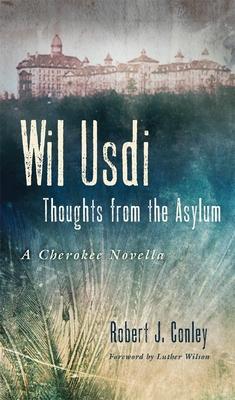 Wil Usdi: Thoughts from the Asylum, a Cherokee Novella - Conley, Robert J