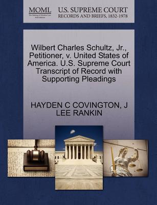 Wilbert Charles Schultz, Jr., Petitioner, V. United States of America. U.S. Supreme Court Transcript of Record with Supporting Pleadings - Covington, Hayden C, and Rankin, J Lee